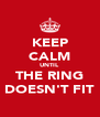 KEEP CALM UNTIL THE RING DOESN'T FIT - Personalised Poster A4 size