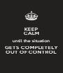 KEEP CALM until the situation GETS COMPLETELY OUT OF CONTROL - Personalised Poster A4 size