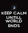 KEEP CALM UNTILL THE WORLD ENDS - Personalised Poster A4 size