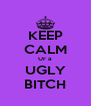 KEEP CALM Ur a UGLY BITCH - Personalised Poster A4 size