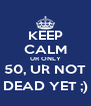 KEEP CALM UR ONLY 50, UR NOT DEAD YET ;) - Personalised Poster A4 size