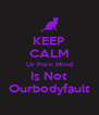 KEEP CALM Ur Porn Mind Is Not Ourbodyfault - Personalised Poster A4 size