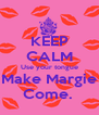 KEEP CALM Use your tongue Make Margie Come.  - Personalised Poster A4 size