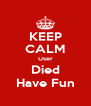 KEEP CALM User Died Have Fun - Personalised Poster A4 size