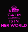 KEEP CALM VALENTINA IS IN HER WORLD - Personalised Poster A4 size