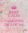 KEEP CALM & VAMONOS DE LOCAS - Personalised Poster A4 size