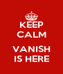 KEEP CALM  VANISH IS HERE - Personalised Poster A4 size
