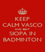KEEP CALM VASCO AND BEAT SIOPA IN BADMINTON - Personalised Poster A4 size