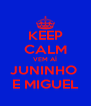 KEEP CALM VEM AÍ JUNINHO  E MIGUEL - Personalised Poster A4 size