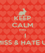 KEEP CALM VIKS     I  MISS & HATE U  - Personalised Poster A4 size