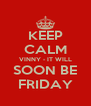 KEEP CALM VINNY - IT WILL SOON BE FRIDAY - Personalised Poster A4 size