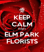 KEEP CALM VISIT ELM PARK FLORISTS - Personalised Poster A4 size