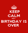 KEEP CALM VK's  BIRTHDAY IS OVER  - Personalised Poster A4 size