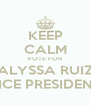KEEP CALM VOTE FOR ALYSSA RUIZ VICE PRESIDENT - Personalised Poster A4 size