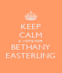 KEEP CALM & VOTE FOR BETHANY EASTERLING - Personalised Poster A4 size