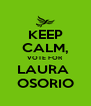 KEEP CALM, VOTE FOR LAURA  OSORIO - Personalised Poster A4 size