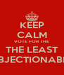 KEEP CALM VOTE FOR THE THE LEAST OBJECTIONABLE - Personalised Poster A4 size