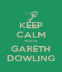 KEEP CALM VOTE GARETH DOWLING - Personalised Poster A4 size