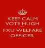 KEEP CALM VOTE HUGH for  FXU WELFARE OFFICER - Personalised Poster A4 size