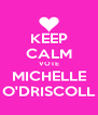 KEEP CALM VOTE MICHELLE O'DRISCOLL - Personalised Poster A4 size
