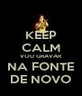 KEEP CALM VOU GRAVAR NA FONTE DE NOVO - Personalised Poster A4 size