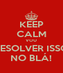 KEEP CALM VOU RESOLVER ISSO NO BLÁ! - Personalised Poster A4 size