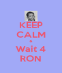 KEEP CALM & Wait 4 RON - Personalised Poster A4 size