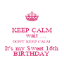 KEEP CALM     wait ... DON'T KEEP CALM It's my Sweet 16th BIRTHDAY - Personalised Poster A4 size