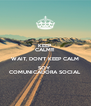 KEEP CALM!!! WAIT, DON'T KEEP CALM SOY  COMUNICADORA SOCIAL - Personalised Poster A4 size