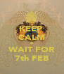 KEEP  CALM & WAIT FOR 7th FEB - Personalised Poster A4 size