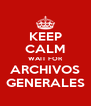 KEEP CALM WAIT FOR ARCHIVOS GENERALES - Personalised Poster A4 size