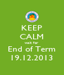 KEEP CALM wait for End of Term 19.12.2013 - Personalised Poster A4 size