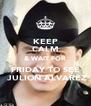 KEEP CALM & WAIT FOR FRIDAY TO SEE  JULION ALVAREZ - Personalised Poster A4 size