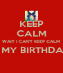KEEP CALM WAIT I CAN'T KEEP CALM IT'S MY BIRTHDAY!!!  - Personalised Poster A4 size