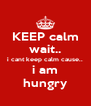 KEEP calm wait.. i cant keep calm cause.. i am hungry - Personalised Poster A4 size