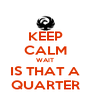 KEEP CALM WAIT IS THAT A QUARTER - Personalised Poster A4 size