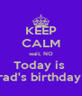 KEEP CALM wait, NO Today is  Brad's birthday !! - Personalised Poster A4 size