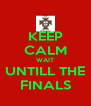 KEEP CALM WAIT UNTILL THE FINALS - Personalised Poster A4 size