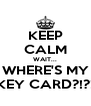 KEEP CALM WAIT... WHERE'S MY KEY CARD?!?! - Personalised Poster A4 size