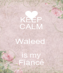 KEEP CALM Waleed  is my Fiancé - Personalised Poster A4 size