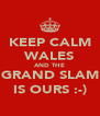 KEEP CALM WALES AND THE GRAND SLAM IS OURS :-) - Personalised Poster A4 size