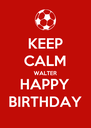 KEEP CALM WALTER HAPPY BIRTHDAY - Personalised Poster A4 size