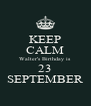 KEEP CALM Walter's Birthday is  23 SEPTEMBER - Personalised Poster A4 size