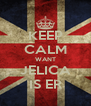 KEEP CALM WANT JELICA IS ER - Personalised Poster A4 size