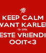 KEEP CALM WANT KARLEE IS DIE  BESTE VRIENDIN OOIT<3 - Personalised Poster A4 size