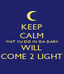 KEEP CALM WAT YU DO IN DA DARK WILL COME 2 LIGHT - Personalised Poster A4 size