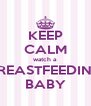 KEEP CALM watch a BREASTFEEDING BABY - Personalised Poster A4 size