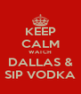 KEEP CALM WATCH DALLAS & SIP VODKA - Personalised Poster A4 size