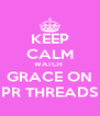 KEEP CALM WATCH  GRACE ON PR THREADS - Personalised Poster A4 size