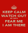 KEEP CALM WATCH OUT BE SAFE FEAR ME I AM THERE - Personalised Poster A4 size